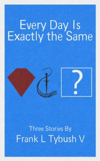 Every Day Is Exactly the Same: Three Stories by Frank L Tybush V | © 2013 Frank L Tybush V